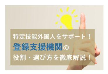 特定技能外国人をサポート! 「登録支援機関」の 役割・選び方を徹底解説!