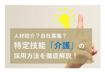 人材紹介?自社募集?特定技能「介護」の採用方法を徹底解説!