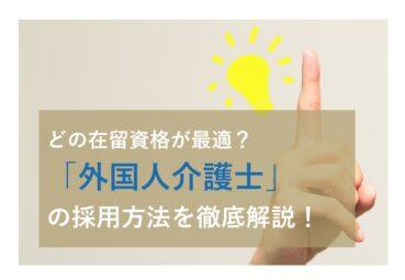 どの在留資格が最適?外国人介護士の採用方法を徹底解説!
