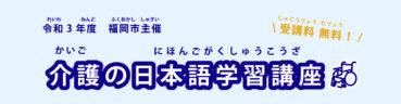 福岡市主催「令和3年度 介護の日本語学習講座」を実施します
